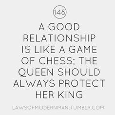 A Good Relationship is Like a Game of Chess; The Queen Should Always Protect Her King