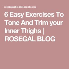 6 Easy Exercises To Tone And Trim your Inner Thighs | ROSEGAL BLOG