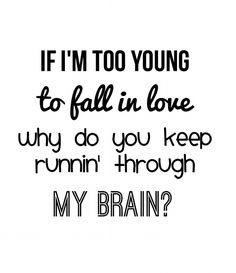 If I'm too young to fall in love, why do you keep running through my brain? ~Sabrina carpenter