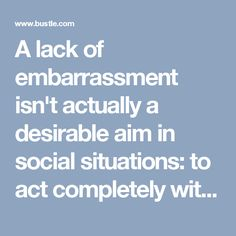 A lack of embarrassment isn't actually a desirable aim in social situations: to act completely without shame means that you're either not aware of the social rules that bind that group together, or don't care about them.
