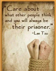 Care about what other people think and you will always e their prisoner