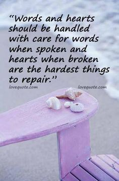 """Words and hearts should be handled with care...for words when spoken and hearts when broken...are the hardest things to repair."""