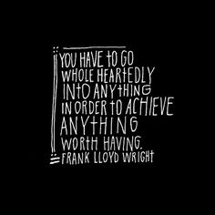 You have to go wholeheartedly into anything in order to achieve anything worth having.