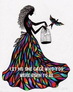 Let no one cage who you were born to be.