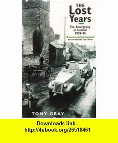 The Lost Years The Emergency in Ireland, 1939-45 (9780751523331) Tony Gray , ISBN-10: 075152333X  , ISBN-13: 978-0751523331 ,  , tutorials , pdf , ebook , torrent , downloads , rapidshare , filesonic , hotfile , megaupload , fileserve