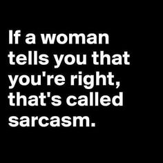 If a woman tells you that you're right sarcastic humor Funny Quotes For Teens, Funny Quotes About Life, Funny Sayings, Hilarious Quotes, Funny Qoutes, Funny Sarcastic, Haha, Sarcasm Quotes, Funny Photos