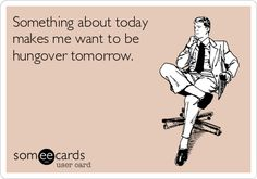 Something about today makes me want to be hungover tomorrow.