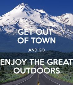 GET OUT  OF TOWN AND GO ENJOY THE GREAT OUTDOORS