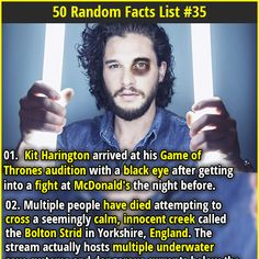 01. Kit Harrington arrived at his Game of Thrones audition with a black eye after getting into a fight at McDonald's the night before. | 02. George Clooney keeps a photo of himself as Batman, 'As cautionary reminder of what happens when you make movies for commercial reasons'.