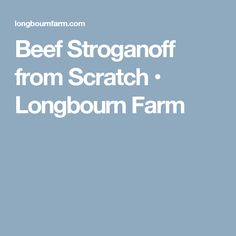 Beef Stroganoff from Scratch • Longbourn Farm