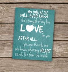 No one else will ever know the strength of my love for you. After all, you are the only one who knows what my heart sounds like from the inside. <3 <3 <3 Printable Nursery Art!
