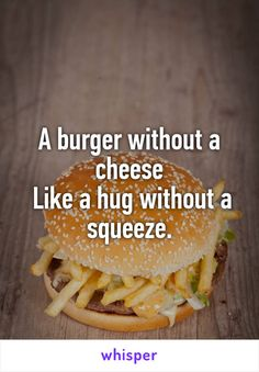 A burger without a cheese  Like a hug without a squeeze.