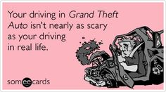 Your driving in Grand Theft Auto isn't nearly as scary as your driving in real life.