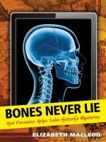 Bones Never Lie : how forensics helps solve history's mysteries - Elizabeth MacLeod