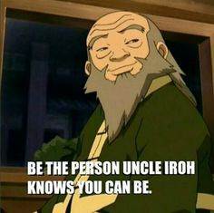 I have actually turned to Uncle Iroh for advice in the past.