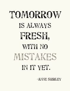Tomorrow is always fresh, with no mistakes in it yet. -Anne Shirley