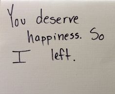 """""""You deserve happiness. So I left."""""""