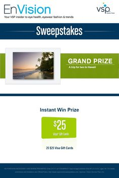 Enter VSP's EnVision Sweepstakes today for your chance to win a Trip for two to Hawaii. Also, play our Instant Win Game for your chance to win a $25 Visa Gift Card! Be sure to come back daily to increase your chances to win.