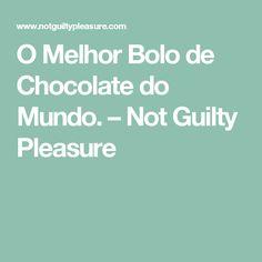O Melhor Bolo de Chocolate do Mundo. – Not Guilty Pleasure