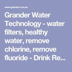 Grander Water Technology - water filters, healthy water, remove chlorine, remove fluoride - Drink Revitalized Water.