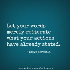 Let your words merely reiterate what your actions have already stated. - Steve Maraboli