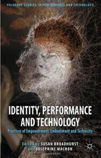 Identity, performance and technology : practices of empowerment, embodiment and technicity / edited by Susan Broadhurst and Josephine Machon - Basingstoke, Hampshire [England] ; New York : Palgrave Macmillan, 2012