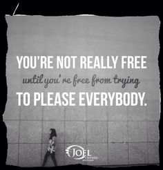 You're Not Really Free until you're free from trying To Please Everybody.   Joel Osteen