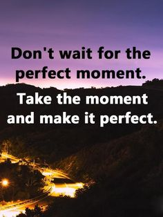 """Positive life quotes Don't Wait For Perfect, Make It Perfect Best positive quotes of the day """" Don't wait for the perfect moment. Take the moment and make it perfect."""" ~ short inspirational Quotes about life #Inspirational Quotes #Life #Life Quotes #positive #positive life quotes #positive quotes #positive quotes of the day #quotes #quotes of the day #short inspirational quotes"""