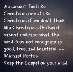 Keep the Gospel on your mind. Michael Horton