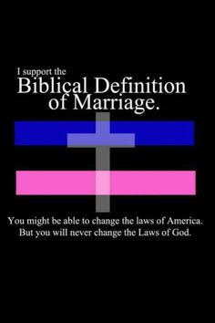 I support the Biblical definition of marriage. You might be able to change the laws of America, But you will never change the laws of God.