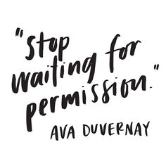stop waiting for permission, Ava Duvernay, inspiration