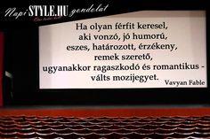 """""""Ha olyan férfit keresel, aki vonzó, jó humorú, eszes, határozott, érzékeny, remek szerető, ugyanakkor ragaszkodó és romantikus - válts mozijegyet."""" Vavyan Fable www.stylemagazin.hu"""