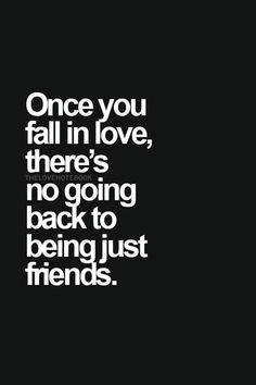 Once you fall in love, there's no going back to being just friends.