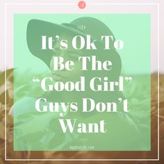 """It is perfectly fine to be the """"good girl"""" guys don't want to date. The wrong guys views about you can sometimes be the perfect indicator of who you are."""