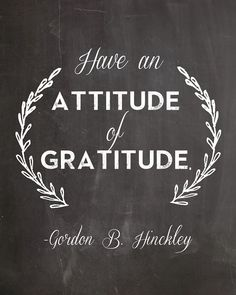 """Have an attitude of gratitude."" -Gordon B. Hinckley 