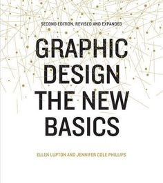 Graphic Design: The New Basics: Second Edition, Revised and Expanded: Ellen Lupton, Jennifer Cole Phillips