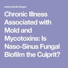 Chronic Illness Associated with Mold and Mycotoxins: Is Naso-Sinus Fungal Biofilm the Culprit?
