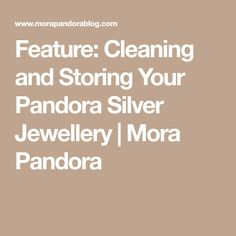 Feature: Cleaning and Storing Your Pandora Silver Jewellery   Mora Pandora