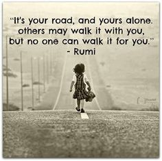 It's your road and yours alone. Others may walk it with you, But no one can walk it for you. #Rumi