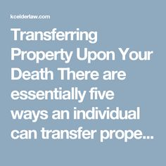 Transferring Property Upon Your Death There are essentially five ways an individual can transfer property to their loved ones upon their death. Depending on the age of the persons who will be receiving property or the dynamics among family members who are receiving the property, it is important to choose your method of transfer very carefully. Leave Property Titled Solely in Your Name (i.e. do nothing to plan for property after your death) - If you do absolutely nothing to pre-plan for the…