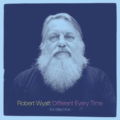 Robert Wyatt 'Different Every Time'