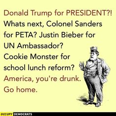 Donald Trump for President? What's next, Colonel Sanders for PETA? Justin Bieber for UN Ambassador? Cookie Monster for schoold lunch reform? America, you're drunk. Go home.