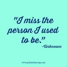 I miss the person I used to be. -Unknown