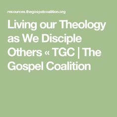 Living our Theology as We Disciple Others « TGC   The Gospel Coalition