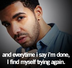 """And everytime I say i'm done , I find myself trying again."" -Drake Quote/ truee for me."