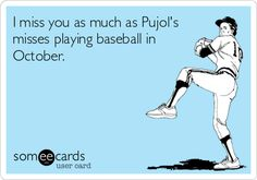 I+miss+you+as+much+as+Pujol's+misses+playing+baseball+in+October.