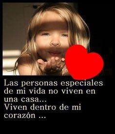 Las personas especiales de mi vida no viven en una casa...Viven dentro de mi corazón...