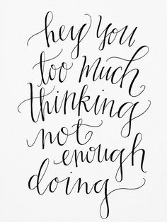 Too much thinking, not enough doing.