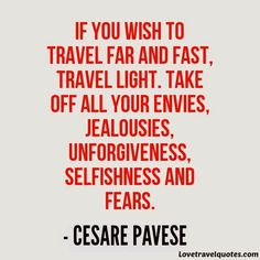 If you wish to travel far and fast, travel light. Take off all your envies, jealousies, unforgiveness, selfishness and fears http://shar.es/1XbSH2 #travelquotes #quotes