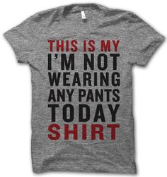 this is my i'm not wearing any pants today shirt!
